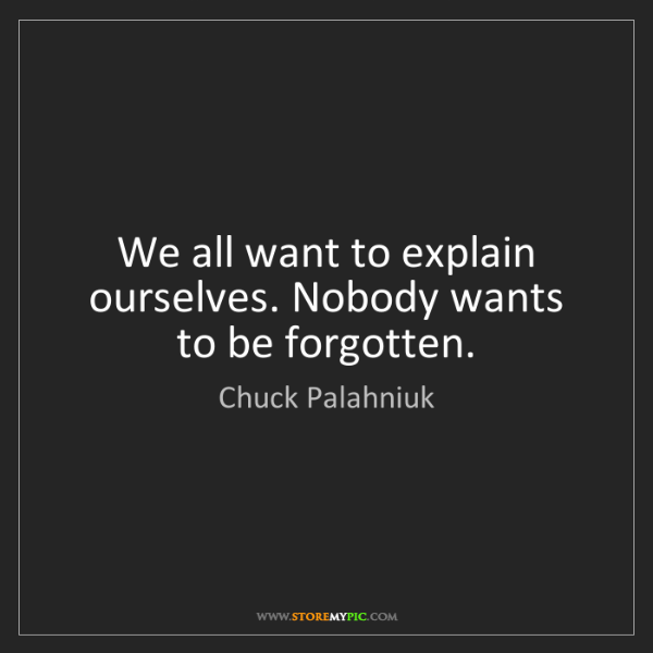 Chuck Palahniuk: We all want to explain ourselves. Nobody wants to be...