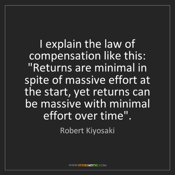"Robert Kiyosaki: I explain the law of compensation like this: ""Returns..."