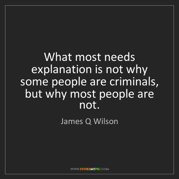 James Q Wilson: What most needs explanation is not why some people are...