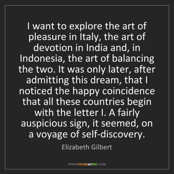 Elizabeth Gilbert: I want to explore the art of pleasure in Italy, the art...