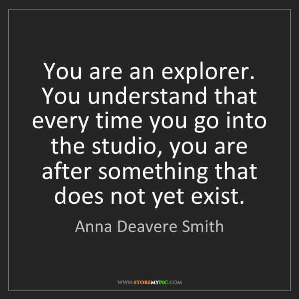 Anna Deavere Smith: You are an explorer. You understand that every time you...