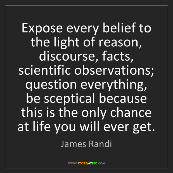 James Randi: Expose every belief to the light of reason, discourse,...