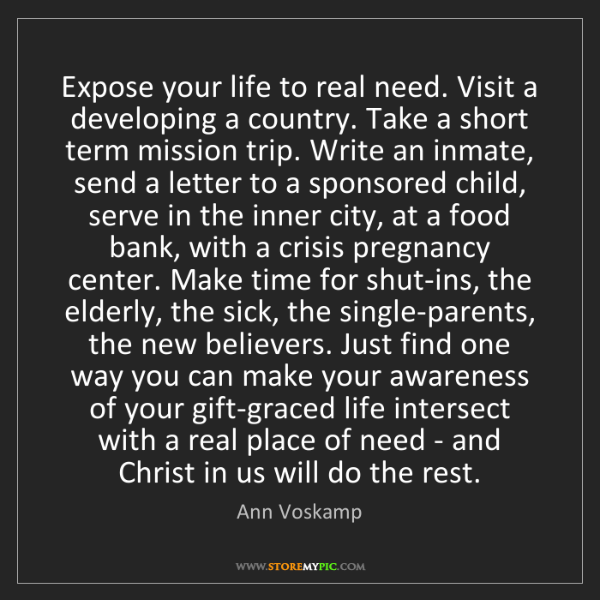 Ann Voskamp: Expose your life to real need. Visit a developing a country....