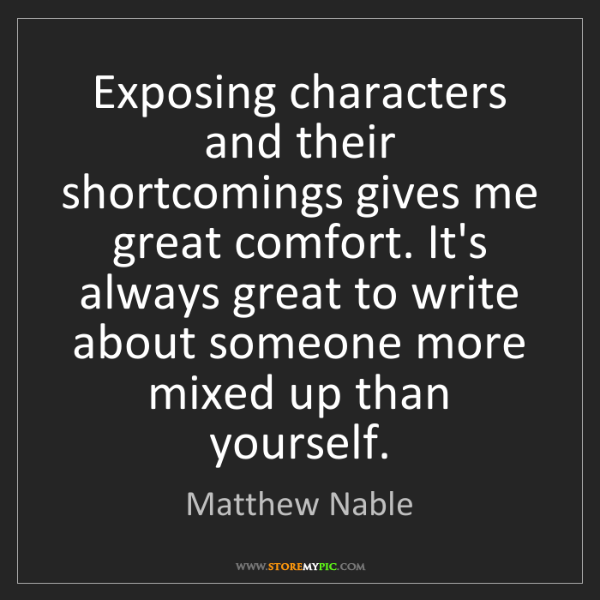 Matthew Nable: Exposing characters and their shortcomings gives me great...