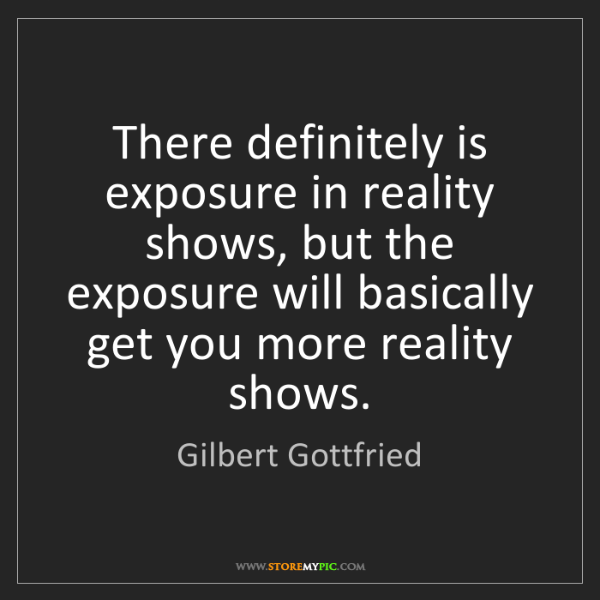 Gilbert Gottfried: There definitely is exposure in reality shows, but the...