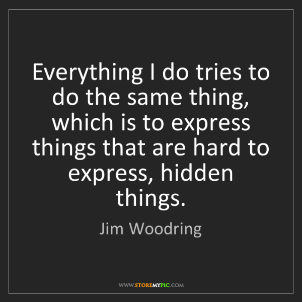 Jim Woodring: Everything I do tries to do the same thing, which is...