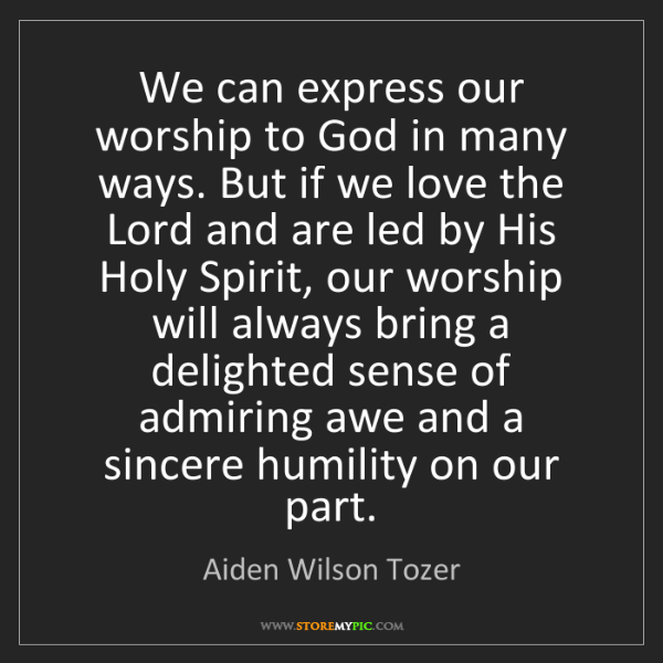 Aiden Wilson Tozer: We can express our worship to God in many ways. But if...
