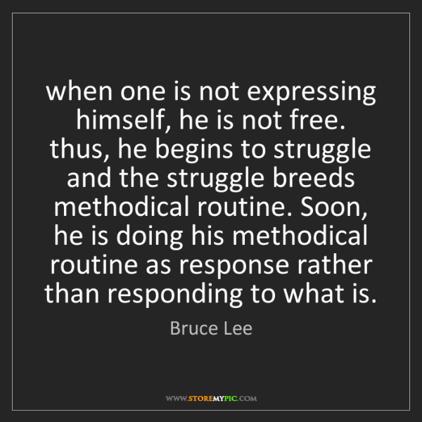 Bruce Lee: when one is not expressing himself, he is not free. thus,...