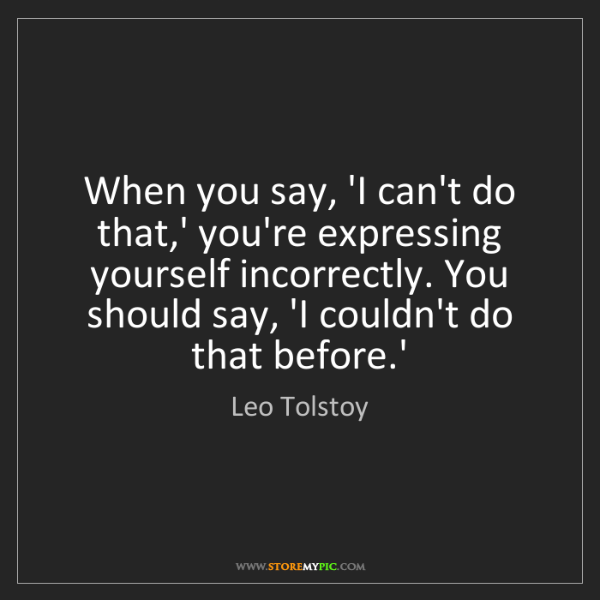 Leo Tolstoy: When you say, 'I can't do that,' you're expressing yourself...