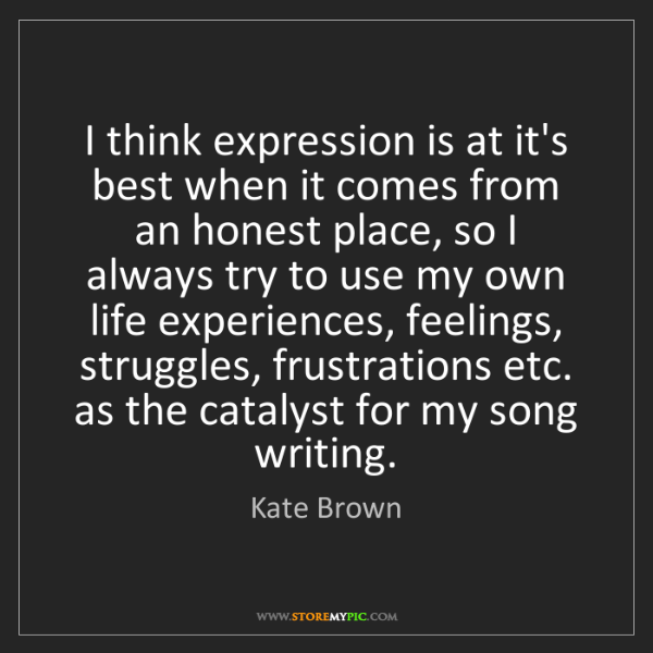 Kate Brown: I think expression is at it's best when it comes from...
