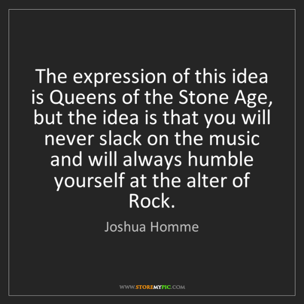 Joshua Homme: The expression of this idea is Queens of the Stone Age,...