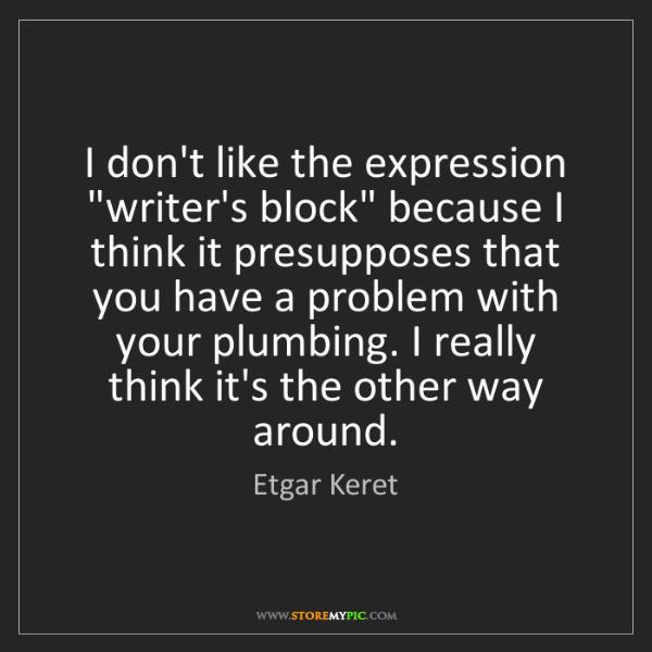 "Etgar Keret: I don't like the expression ""writer's block"" because..."