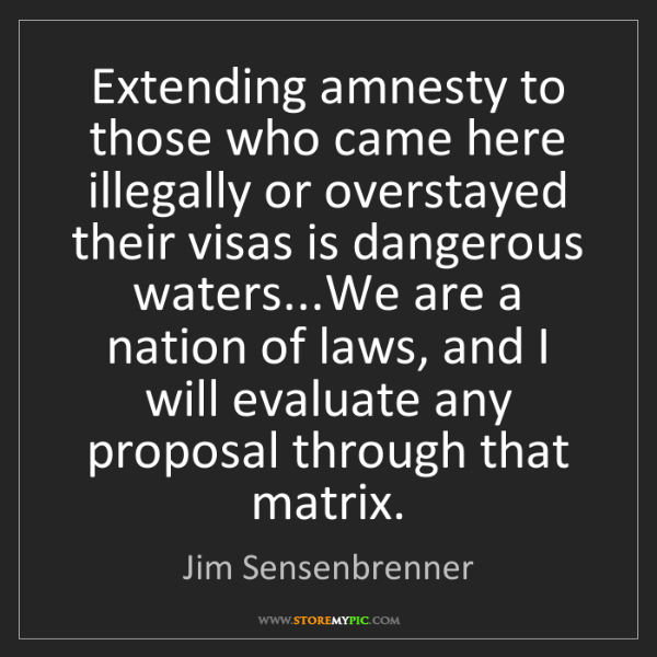 Jim Sensenbrenner: Extending amnesty to those who came here illegally or...