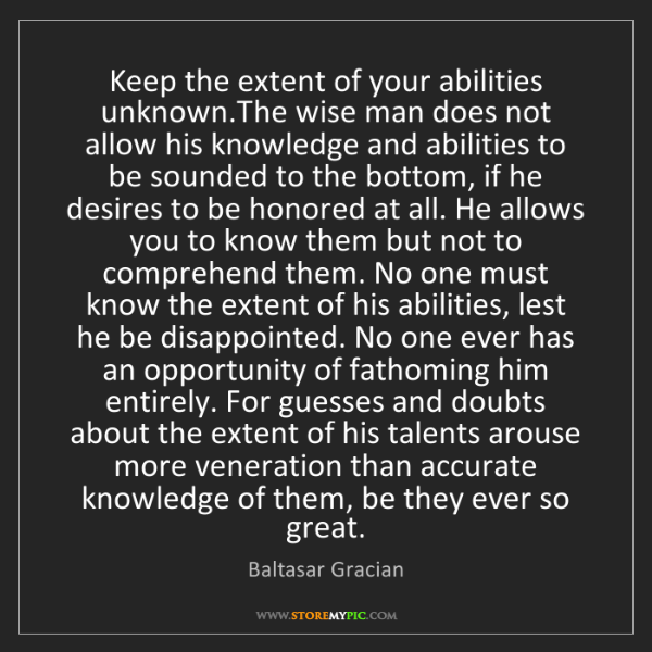 Baltasar Gracian: Keep the extent of your abilities unknown.The wise man...