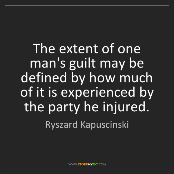 Ryszard Kapuscinski: The extent of one man's guilt may be defined by how much...
