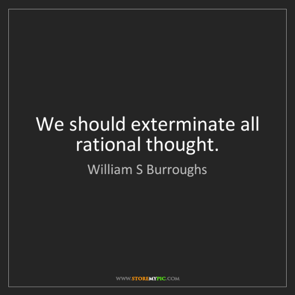 William S Burroughs: We should exterminate all rational thought.