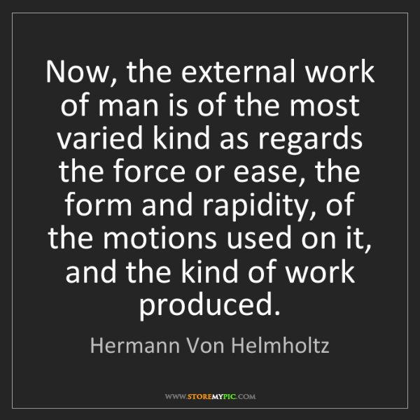 Hermann Von Helmholtz: Now, the external work of man is of the most varied kind...