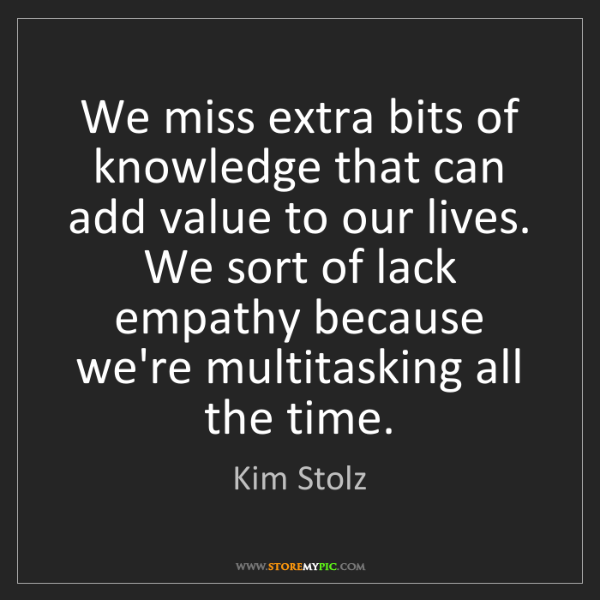 Kim Stolz: We miss extra bits of knowledge that can add value to...