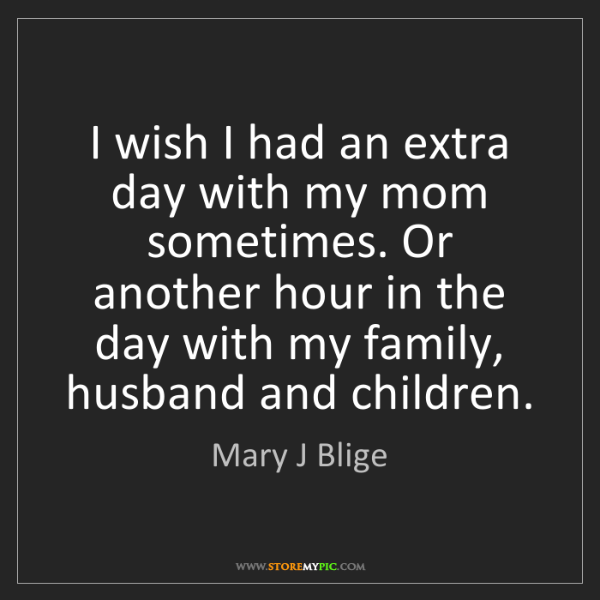 Mary J Blige: I wish I had an extra day with my mom sometimes. Or another...