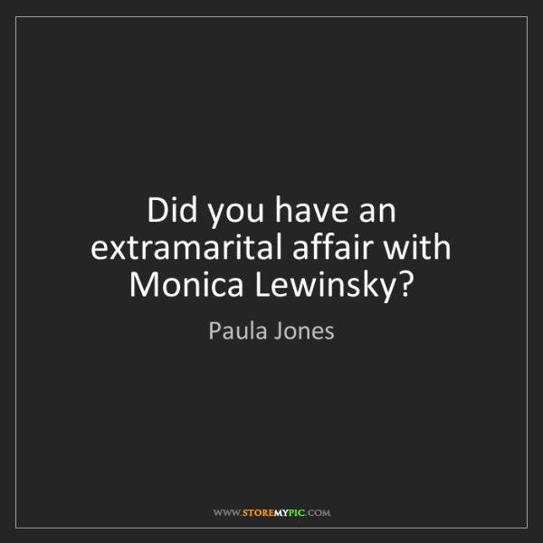 Paula Jones: Did you have an extramarital affair with Monica Lewinsky?