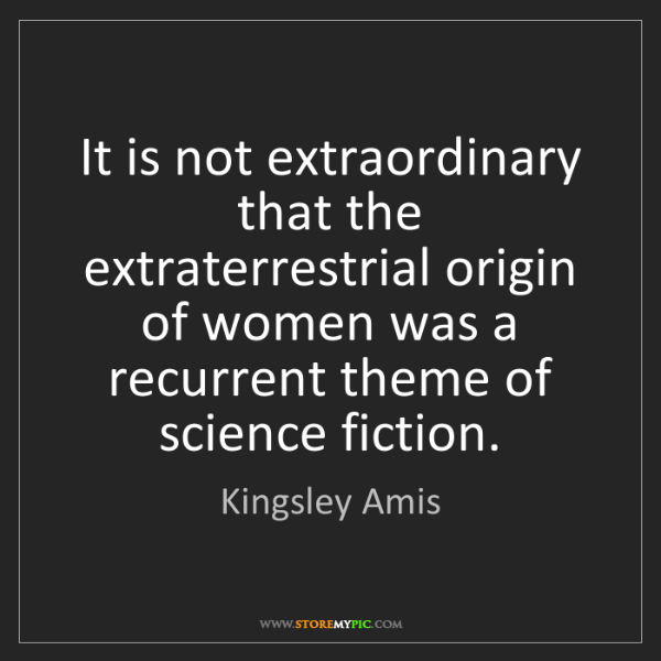 Kingsley Amis: It is not extraordinary that the extraterrestrial origin...