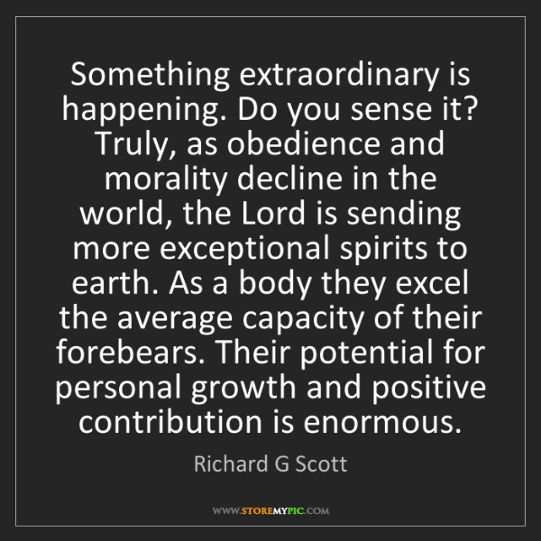 Richard G Scott: Something extraordinary is happening. Do you sense it?...