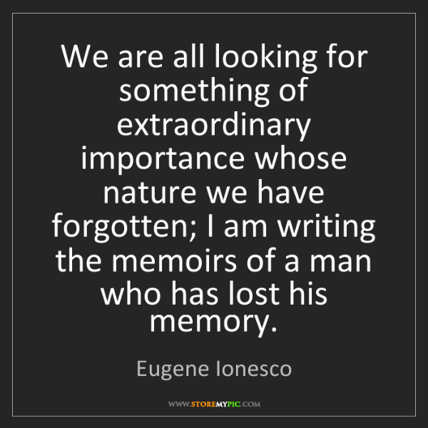 Eugene Ionesco: We are all looking for something of extraordinary importance...