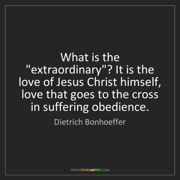 "Dietrich Bonhoeffer: What is the ""extraordinary""? It is the love of Jesus..."