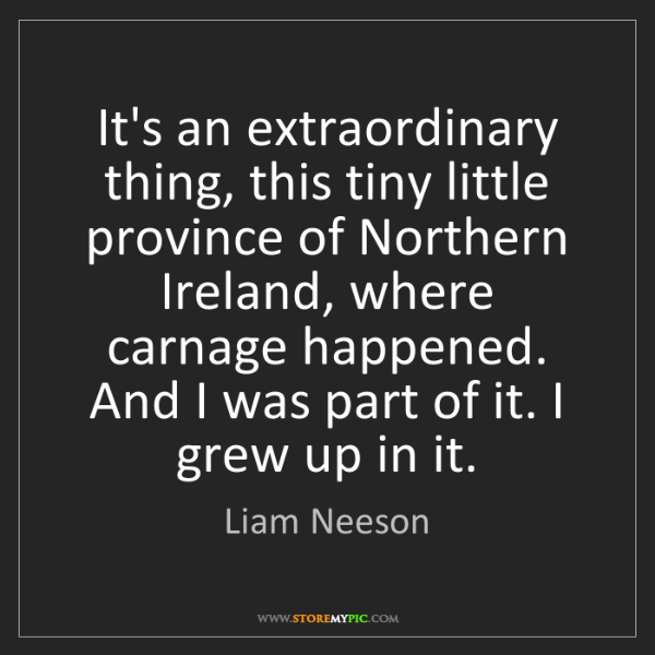 Liam Neeson: It's an extraordinary thing, this tiny little province...