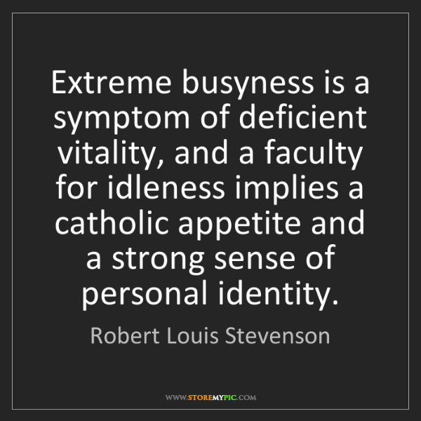 Robert Louis Stevenson: Extreme busyness is a symptom of deficient vitality,...