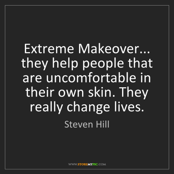 Steven Hill: Extreme Makeover... they help people that are uncomfortable...