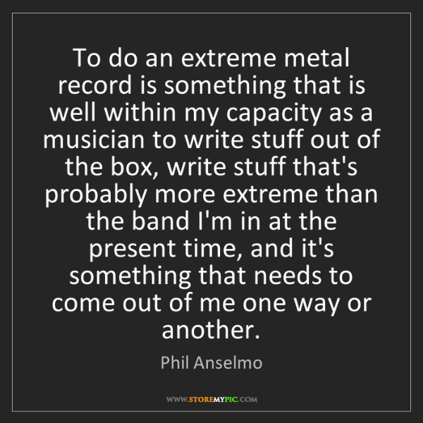 Phil Anselmo: To do an extreme metal record is something that is well...