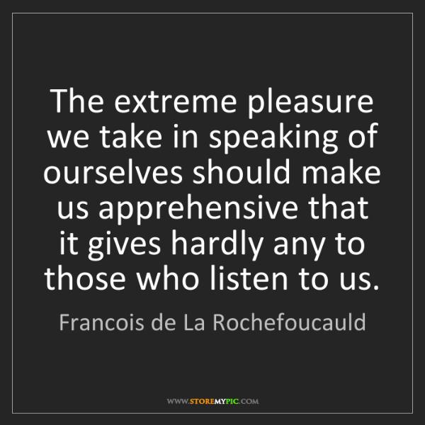 Francois de La Rochefoucauld: The extreme pleasure we take in speaking of ourselves...