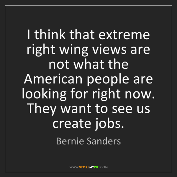 Bernie Sanders: I think that extreme right wing views are not what the...