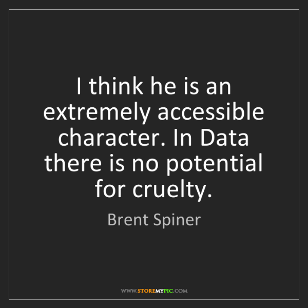Brent Spiner: I think he is an extremely accessible character. In Data...