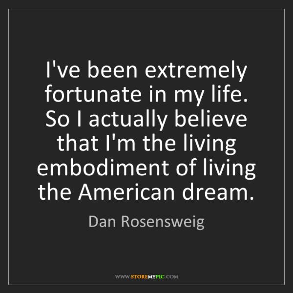Dan Rosensweig: I've been extremely fortunate in my life. So I actually...