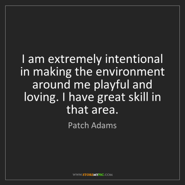 Patch Adams: I am extremely intentional in making the environment...