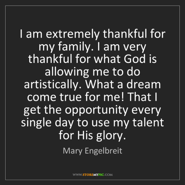 Mary Engelbreit: I am extremely thankful for my family. I am very thankful...