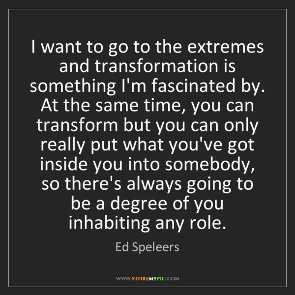 Ed Speleers: I want to go to the extremes and transformation is something...