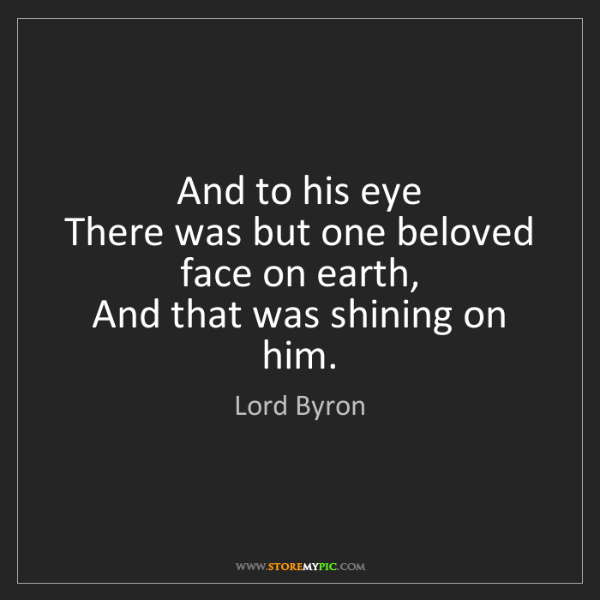 Lord Byron: And to his eye   There was but one beloved face on earth,...