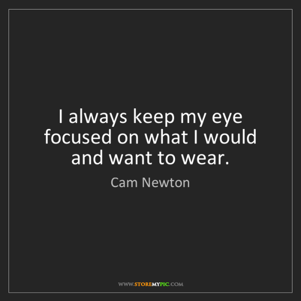 Cam Newton: I always keep my eye focused on what I would and want...