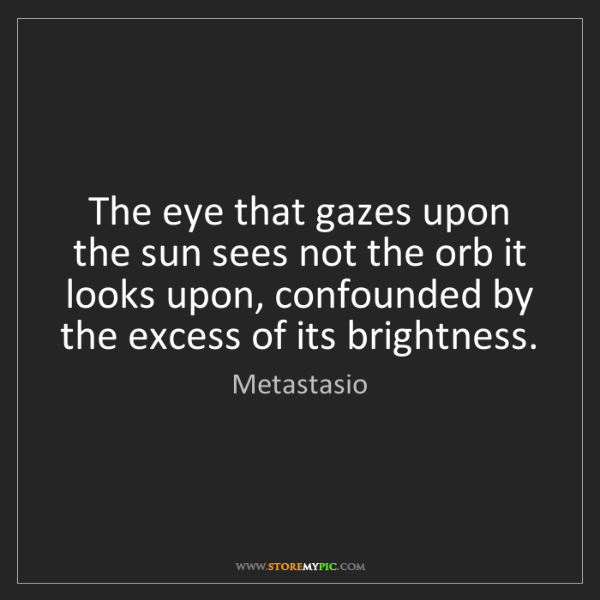 Metastasio: The eye that gazes upon the sun sees not the orb it looks...