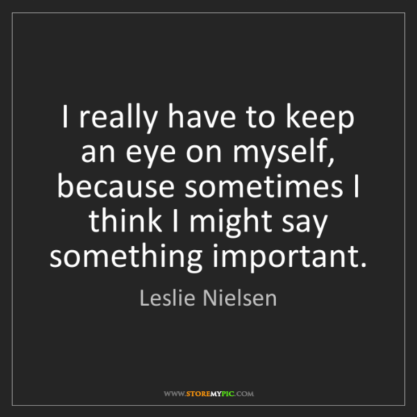 Leslie Nielsen: I really have to keep an eye on myself, because sometimes...