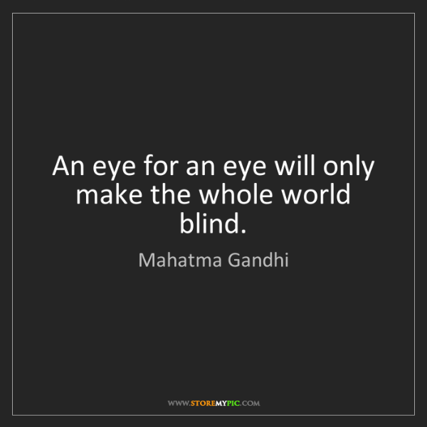 Mahatma Gandhi: An eye for an eye will only make the whole world blind.