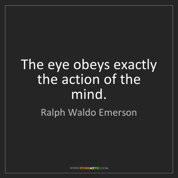 Ralph Waldo Emerson: The eye obeys exactly the action of the mind.