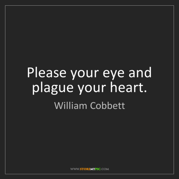William Cobbett: Please your eye and plague your heart.