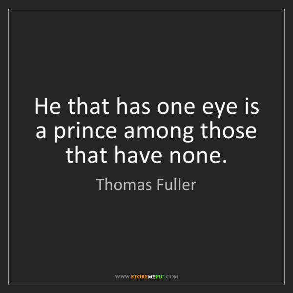 Thomas Fuller: He that has one eye is a prince among those that have...