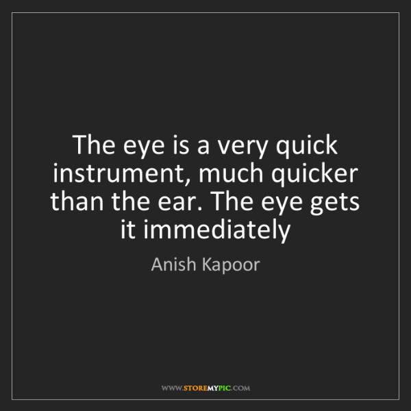 Anish Kapoor: The eye is a very quick instrument, much quicker than...