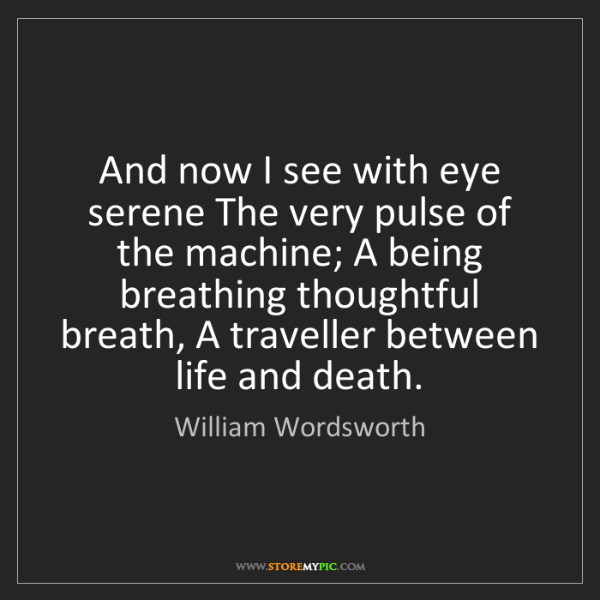 William Wordsworth: And now I see with eye serene The very pulse of the machine;...