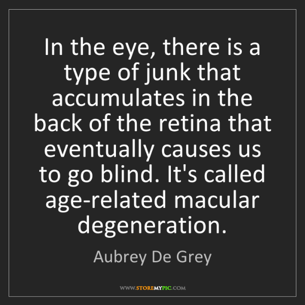 Aubrey De Grey: In the eye, there is a type of junk that accumulates...